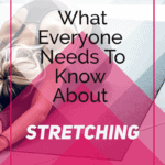 what everyone needs to know about stretching