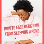 woman holding her neck in pain with text overlay how to ease neck pain from sleeping wrong
